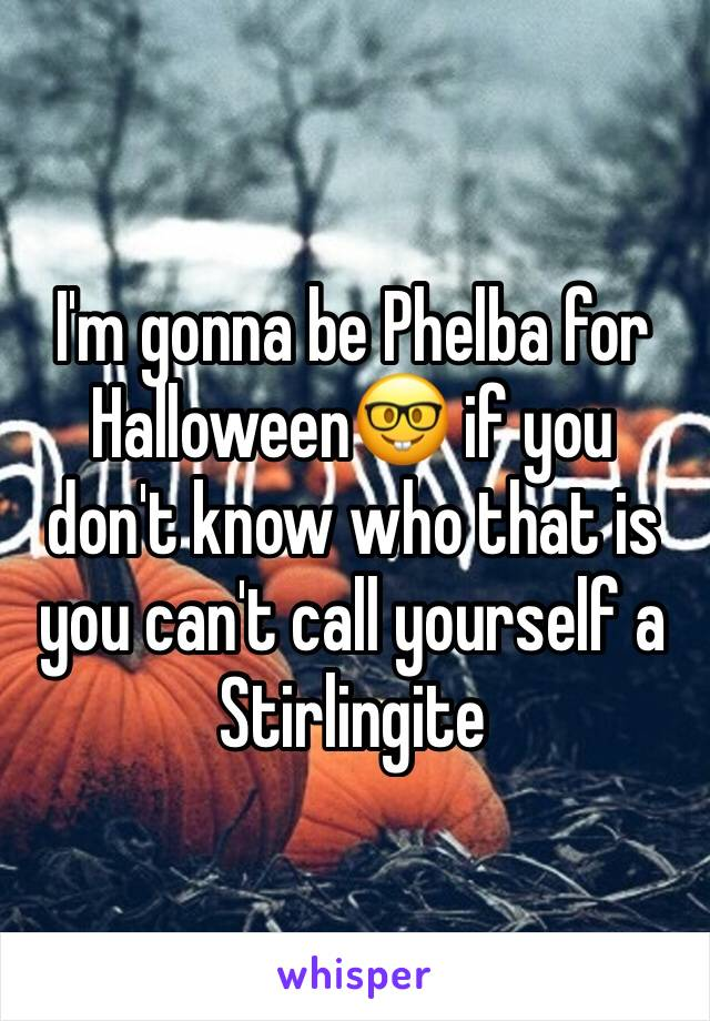 I'm gonna be Phelba for Halloween🤓 if you don't know who that is you can't call yourself a Stirlingite