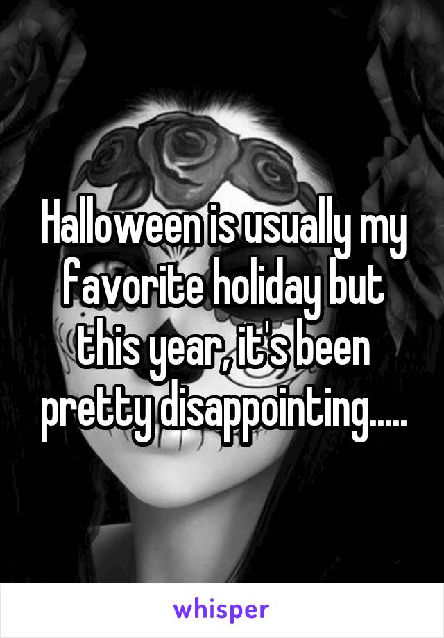 Halloween is usually my favorite holiday but this year, it's been pretty disappointing.....