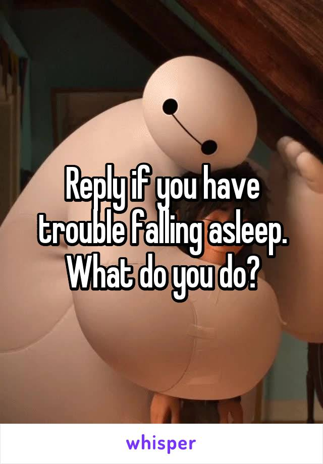Reply if you have trouble falling asleep. What do you do?