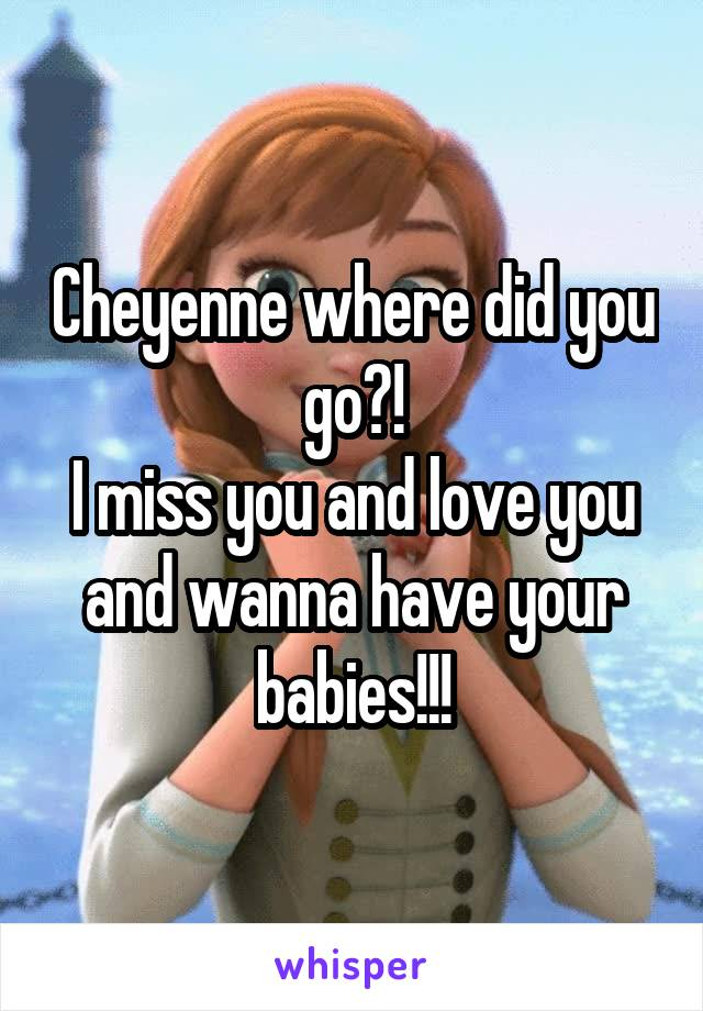 Cheyenne where did you go?! I miss you and love you and wanna have your babies!!!