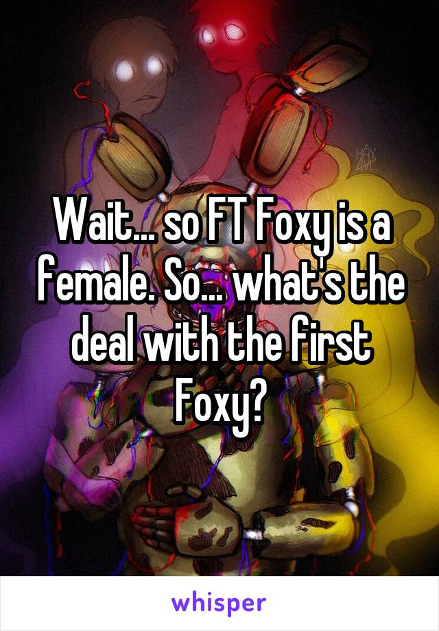 Wait... so FT Foxy is a female. So... what's the deal with the first Foxy?
