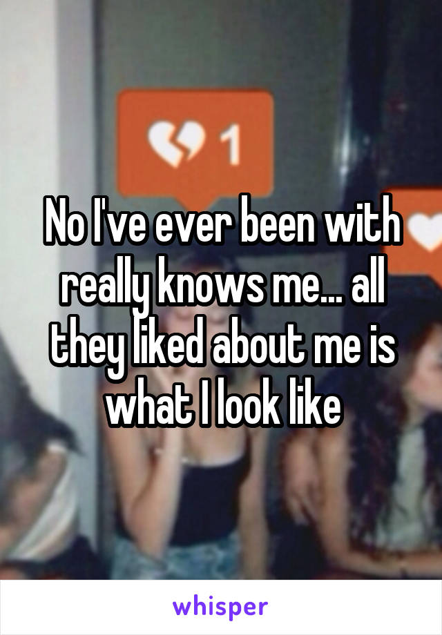 No I've ever been with really knows me... all they liked about me is what I look like