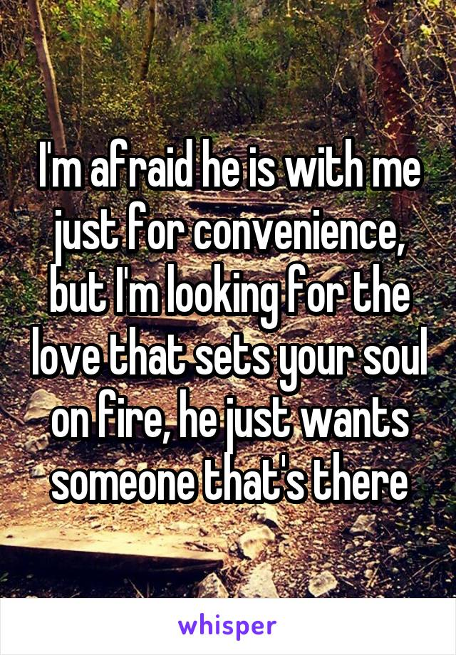 I'm afraid he is with me just for convenience, but I'm looking for the love that sets your soul on fire, he just wants someone that's there