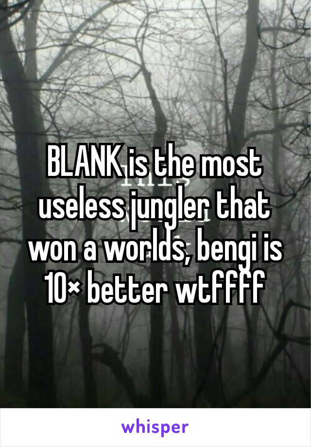 BLANK is the most useless jungler that won a worlds, bengi is 10× better wtffff