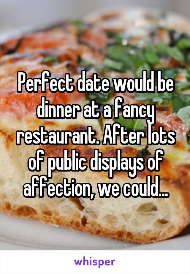 Perfect date would be dinner at a fancy restaurant. After lots of public displays of affection, we could...