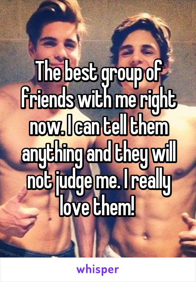 The best group of friends with me right now. I can tell them anything and they will not judge me. I really love them!