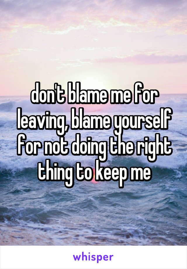 don't blame me for leaving, blame yourself for not doing the right thing to keep me