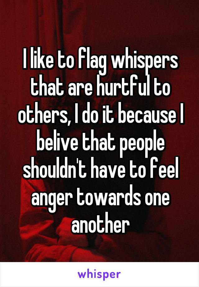 I like to flag whispers that are hurtful to others, I do it because I belive that people shouldn't have to feel anger towards one another