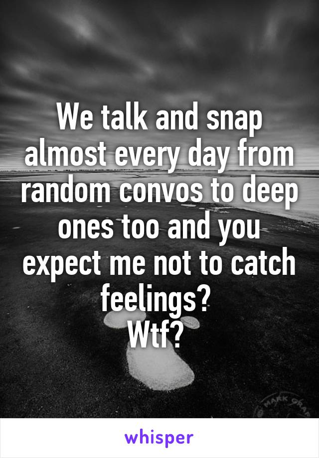 We talk and snap almost every day from random convos to deep ones too and you expect me not to catch feelings?  Wtf?