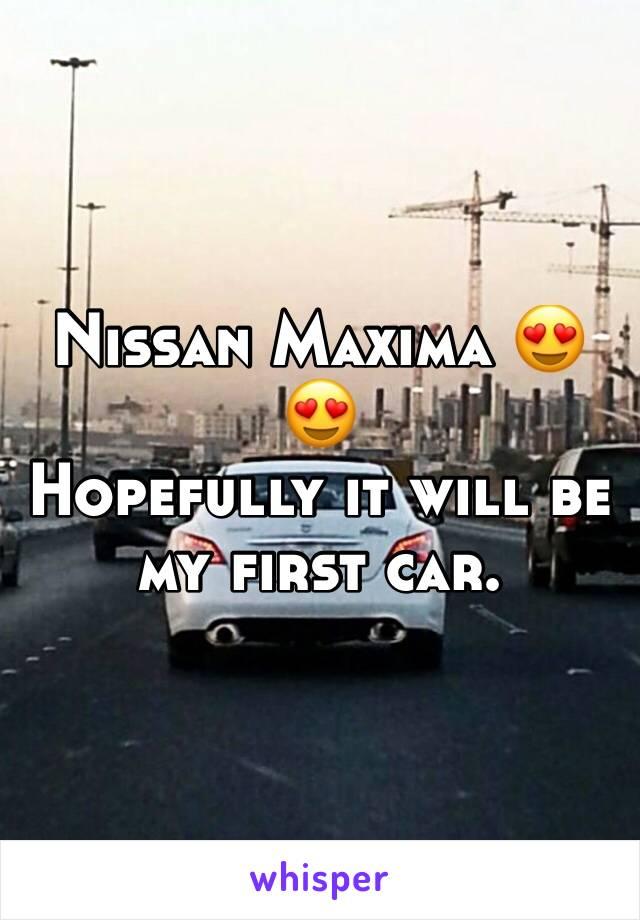 Nissan Maxima 😍😍 Hopefully it will be my first car.