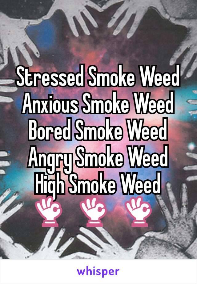 Stressed Smoke Weed Anxious Smoke Weed Bored Smoke Weed Angry Smoke Weed High Smoke Weed 👌🏼👌🏼👌🏼