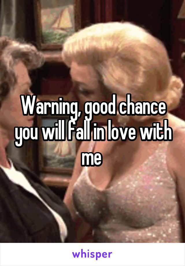 Warning, good chance you will fall in love with me