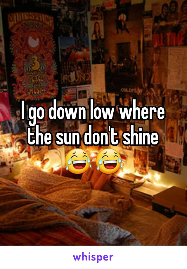 I go down low where the sun don't shine 😂😂