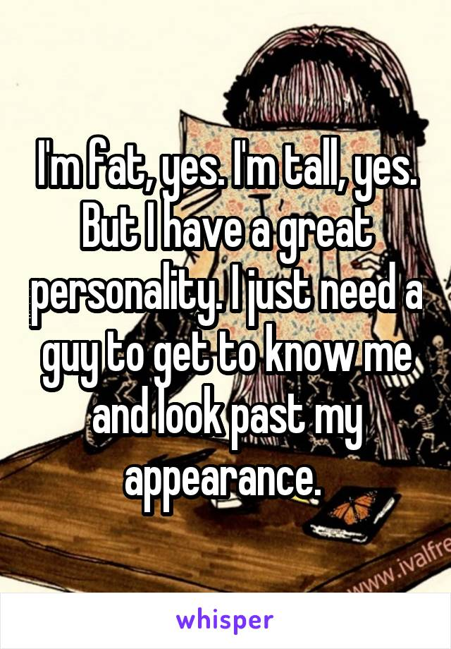 I'm fat, yes. I'm tall, yes. But I have a great personality. I just need a guy to get to know me and look past my appearance.