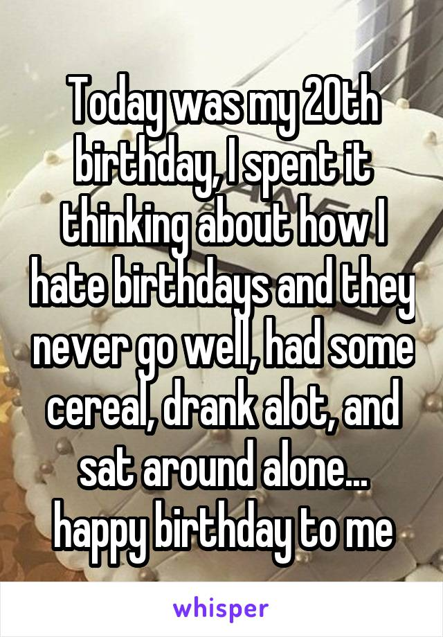 Today was my 20th birthday, I spent it thinking about how I hate birthdays and they never go well, had some cereal, drank alot, and sat around alone... happy birthday to me