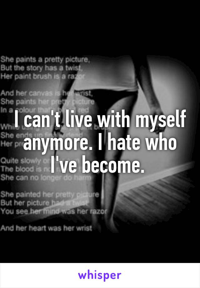 I can't live with myself anymore. I hate who I've become.