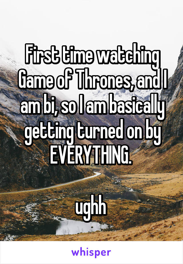 First time watching Game of Thrones, and I am bi, so I am basically getting turned on by EVERYTHING.   ughh