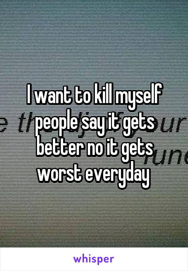 I want to kill myself people say it gets better no it gets worst everyday