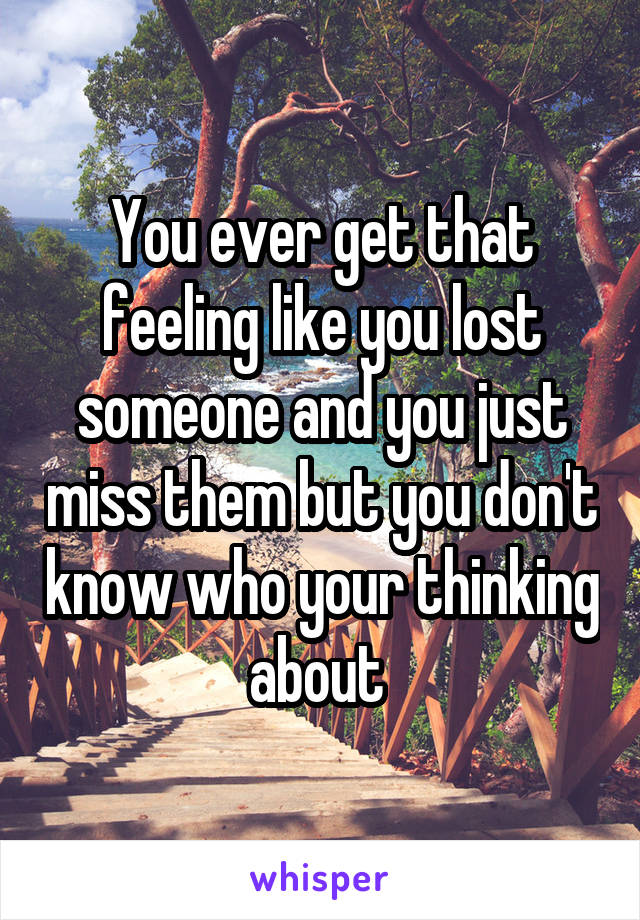 You ever get that feeling like you lost someone and you just miss them but you don't know who your thinking about