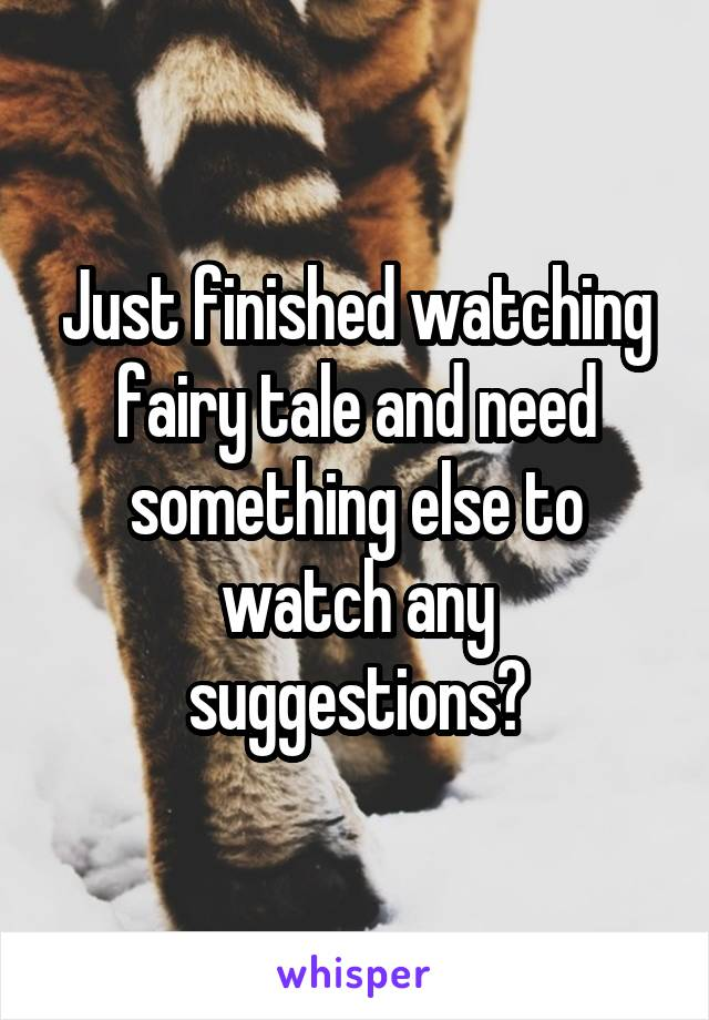 Just finished watching fairy tale and need something else to watch any suggestions?