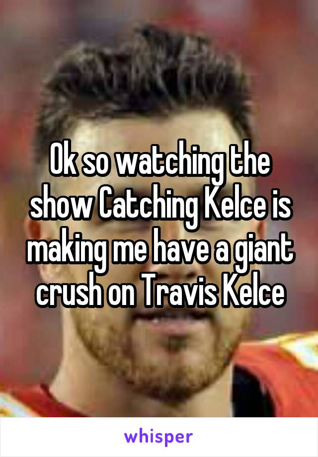 Ok so watching the show Catching Kelce is making me have a giant crush on Travis Kelce