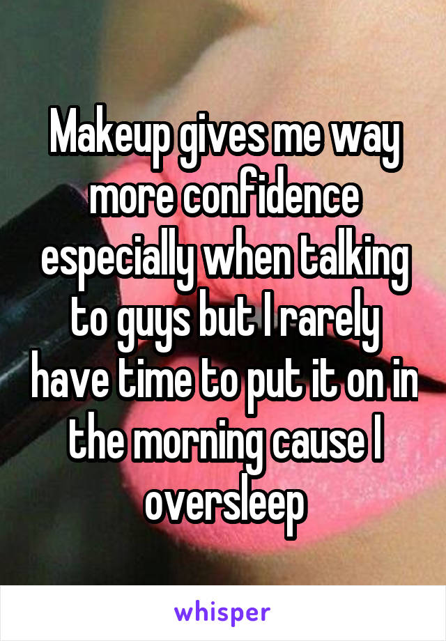 Makeup gives me way more confidence especially when talking to guys but I rarely have time to put it on in the morning cause I oversleep