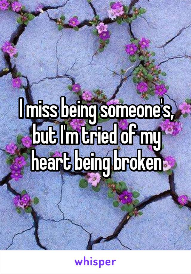 I miss being someone's, but I'm tried of my heart being broken