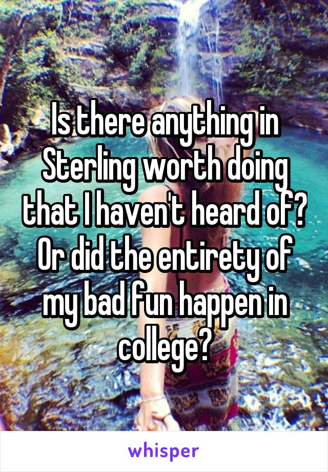 Is there anything in Sterling worth doing that I haven't heard of? Or did the entirety of my bad fun happen in college?