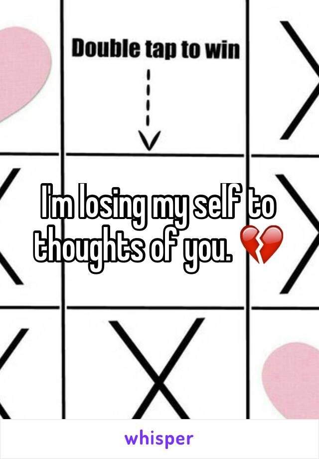 I'm losing my self to thoughts of you. 💔
