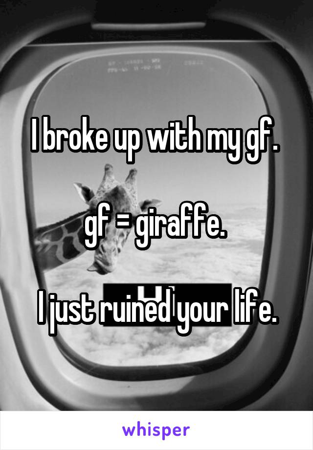 I broke up with my gf.   gf = giraffe.   I just ruined your life.