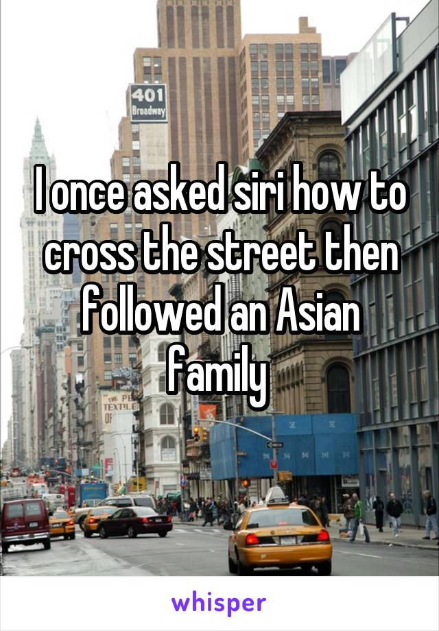 I once asked siri how to cross the street then followed an Asian family