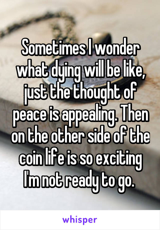 Sometimes I wonder what dying will be like, just the thought of peace is appealing. Then on the other side of the coin life is so exciting I'm not ready to go.