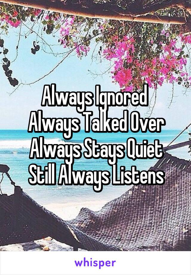 Always Ignored   Always Talked Over   Always Stays Quiet   Still Always Listens