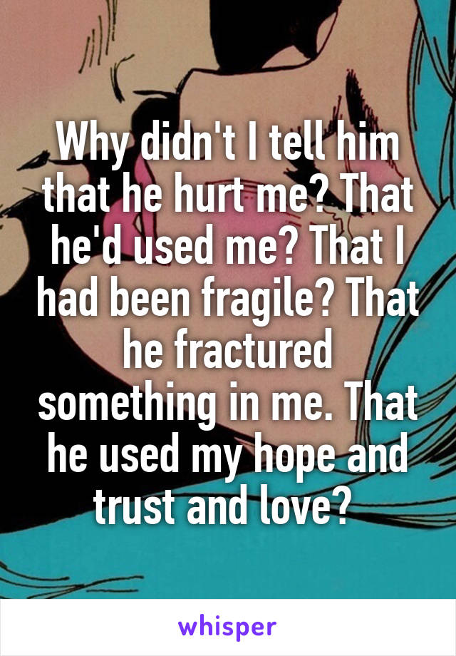 Why didn't I tell him that he hurt me? That he'd used me? That I had been fragile? That he fractured something in me. That he used my hope and trust and love?