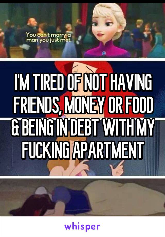 I'M TIRED OF NOT HAVING FRIENDS, MONEY OR FOOD & BEING IN DEBT WITH MY FUCKING APARTMENT