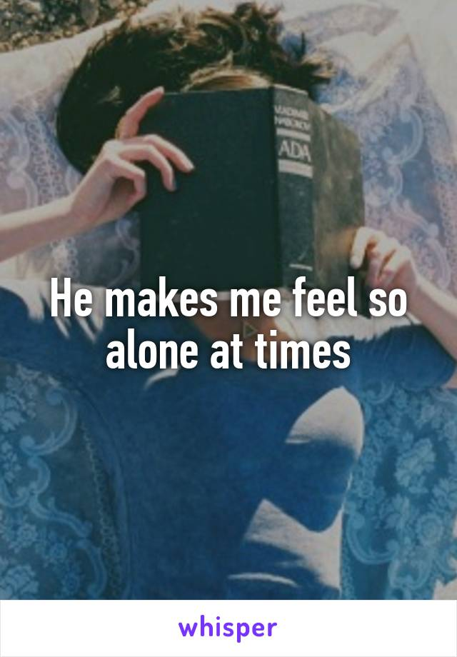 He makes me feel so alone at times