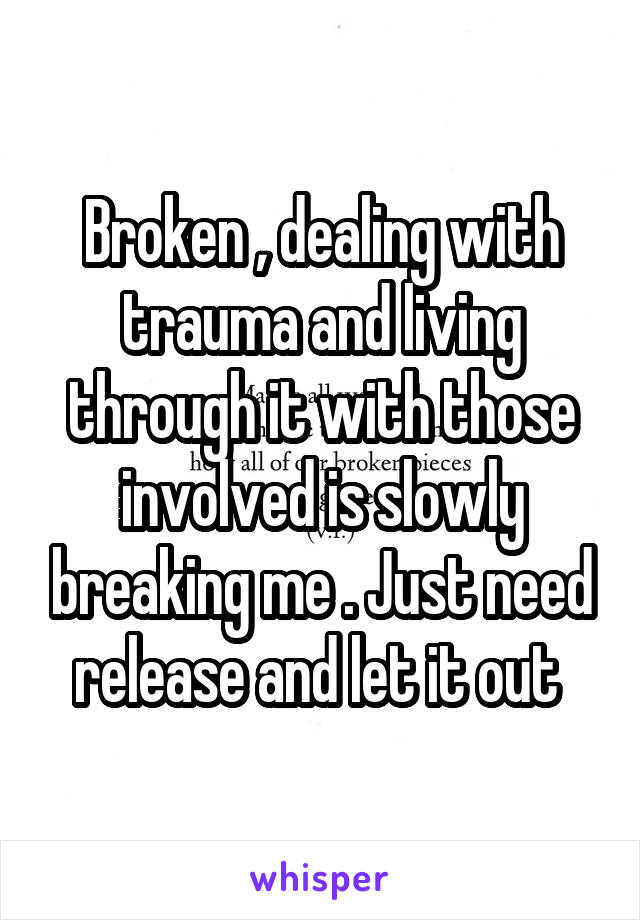 Broken , dealing with trauma and living through it with those involved is slowly breaking me . Just need release and let it out