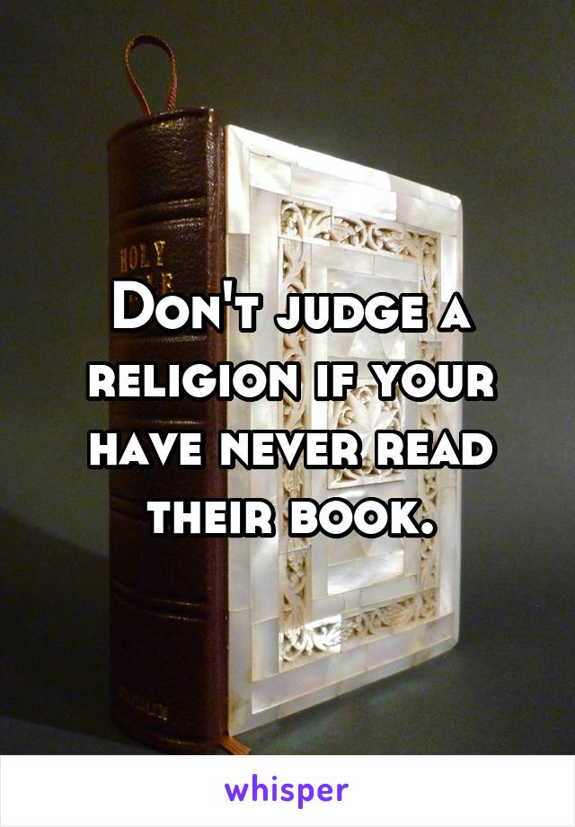 Don't judge a religion if your have never read their book.