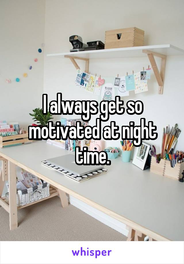 I always get so motivated at night time.