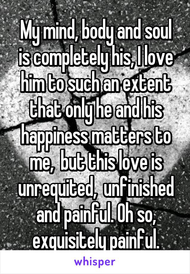 My mind, body and soul is completely his, I love him to such an extent that only he and his happiness matters to me,  but this love is unrequited,  unfinished and painful. Oh so, exquisitely painful.