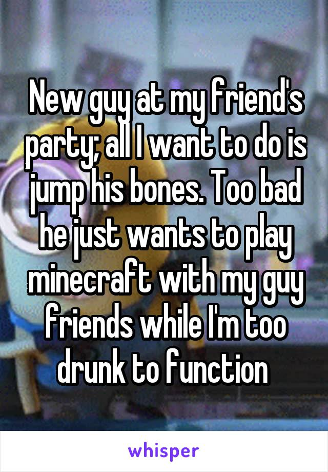 New guy at my friend's party; all I want to do is jump his bones. Too bad he just wants to play minecraft with my guy friends while I'm too drunk to function