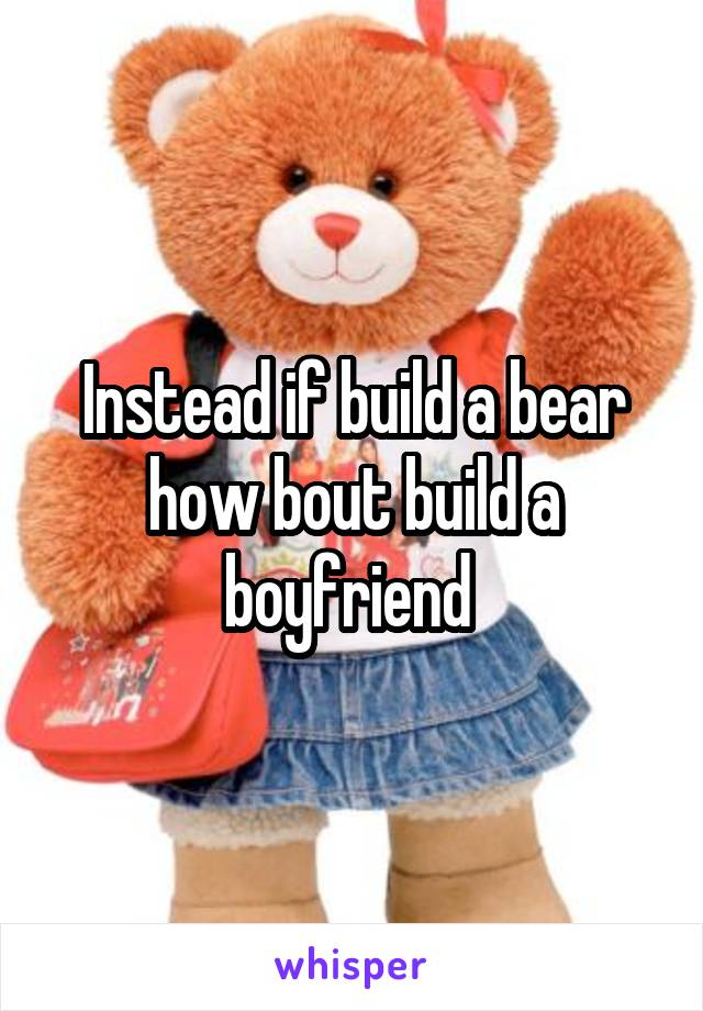 Instead if build a bear how bout build a boyfriend