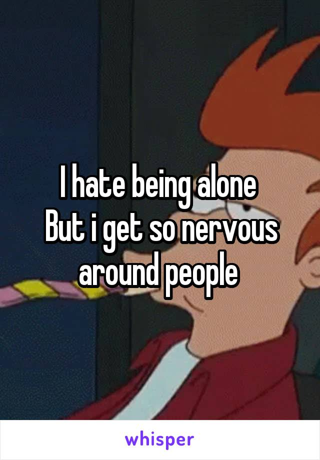 I hate being alone  But i get so nervous around people
