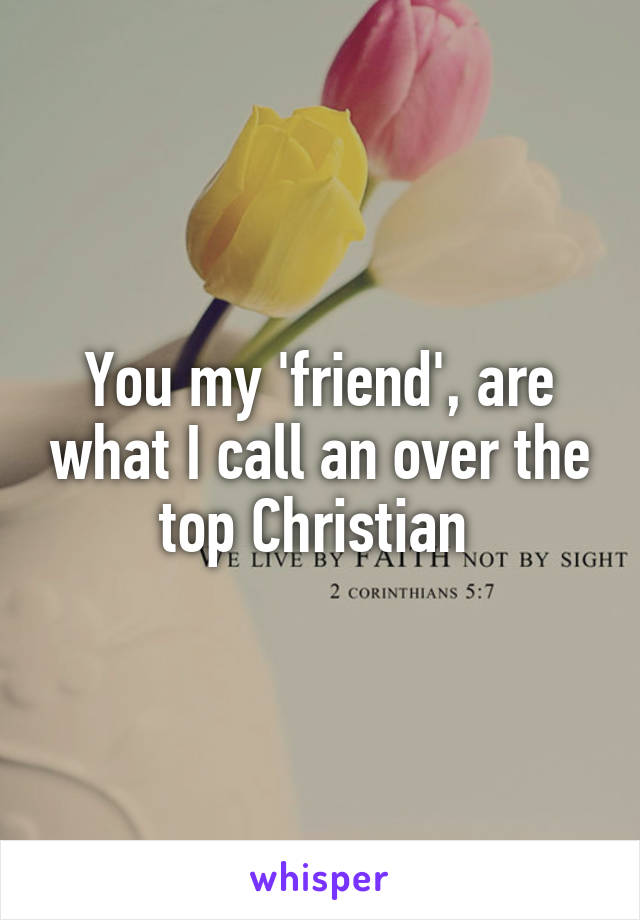 You my 'friend', are what I call an over the top Christian