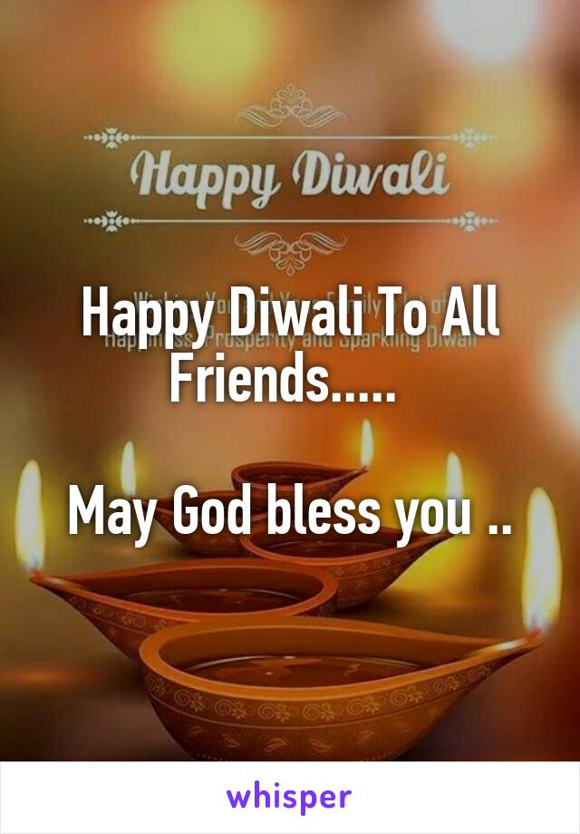 Happy Diwali To All Friends.....   May God bless you ..