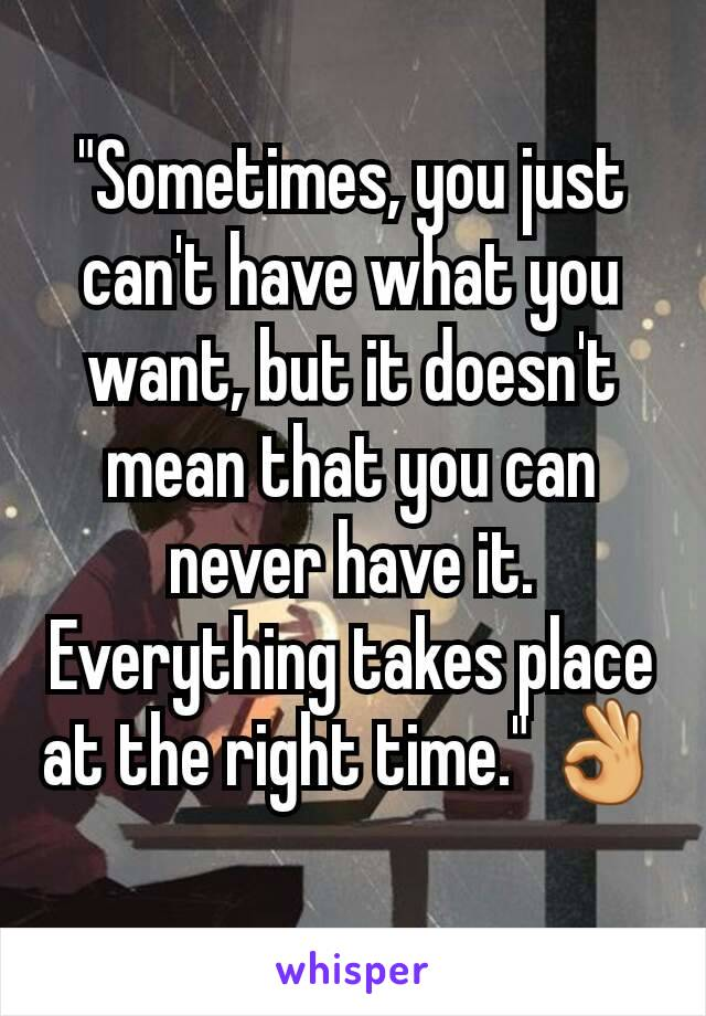 """Sometimes, you just can't have what you want, but it doesn't mean that you can never have it. Everything takes place at the right time."" 👌🏻"