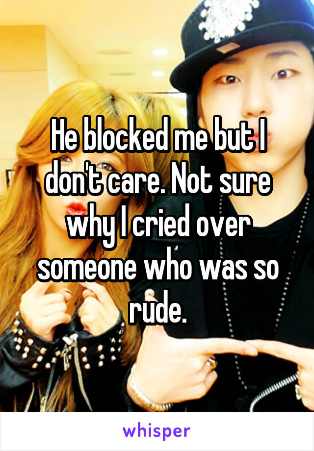 He blocked me but I don't care. Not sure why I cried over someone who was so rude.