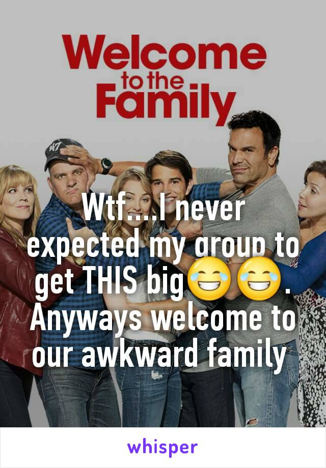 Wtf....I never expected my group to get THIS big😂😂. Anyways welcome to our awkward family