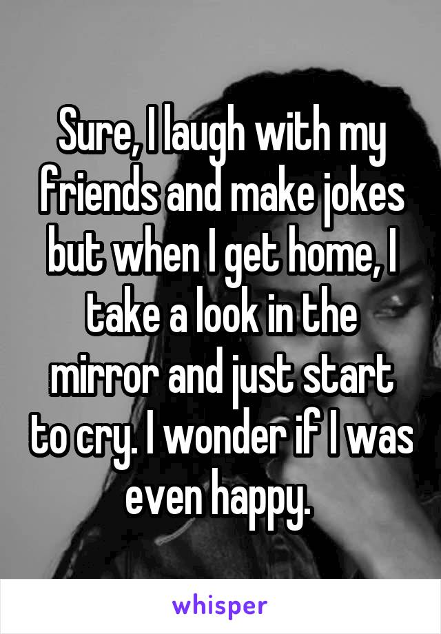 Sure, I laugh with my friends and make jokes but when I get home, I take a look in the mirror and just start to cry. I wonder if I was even happy.