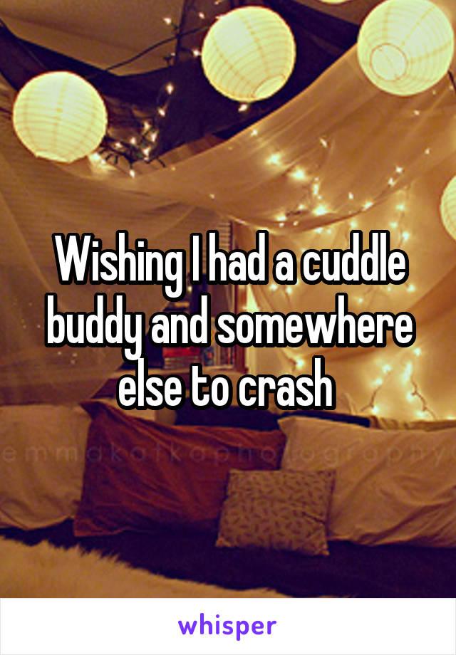 Wishing I had a cuddle buddy and somewhere else to crash